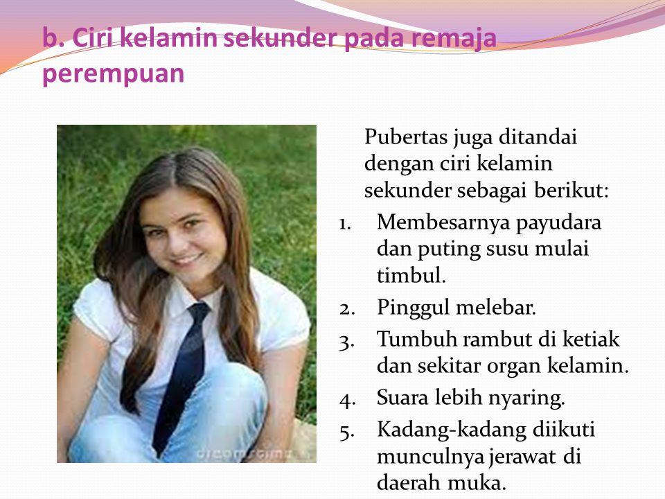 b. Ciri kelamin sekunder pada remaja perempuan Pubertas juga ditandai dengan ciri kelamin sekunder sebagai berikut: 1.Membesarnya payudara dan puting