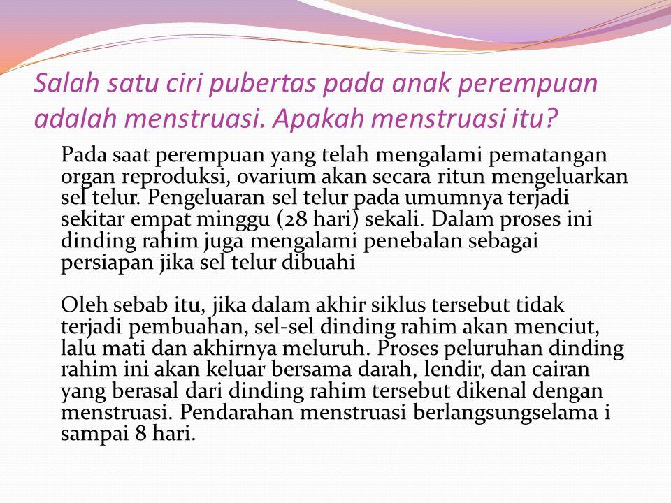 Salah satu ciri pubertas pada anak perempuan adalah menstruasi. Apakah menstruasi itu? Pada saat perempuan yang telah mengalami pematangan organ repro
