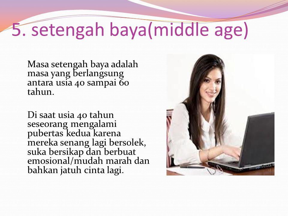 5. setengah baya(middle age) Masa setengah baya adalah masa yang berlangsung antara usia 40 sampai 60 tahun. Di saat usia 40 tahun seseorang mengalami