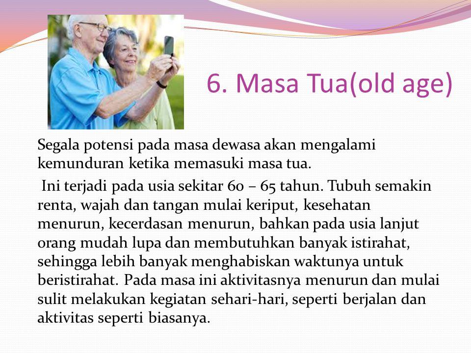 6. Masa Tua(old age) Segala potensi pada masa dewasa akan mengalami kemunduran ketika memasuki masa tua. Ini terjadi pada usia sekitar 60 – 65 tahun.