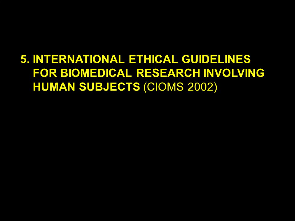 A.A.LOEDIN KNEPK7 5. INTERNATIONAL ETHICAL GUIDELINES FOR BIOMEDICAL RESEARCH INVOLVING HUMAN SUBJECTS (CIOMS 2002)