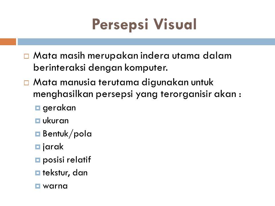 Persepsi Visual  Mata masih merupakan indera utama dalam berinteraksi dengan komputer.  Mata manusia terutama digunakan untuk menghasilkan persepsi