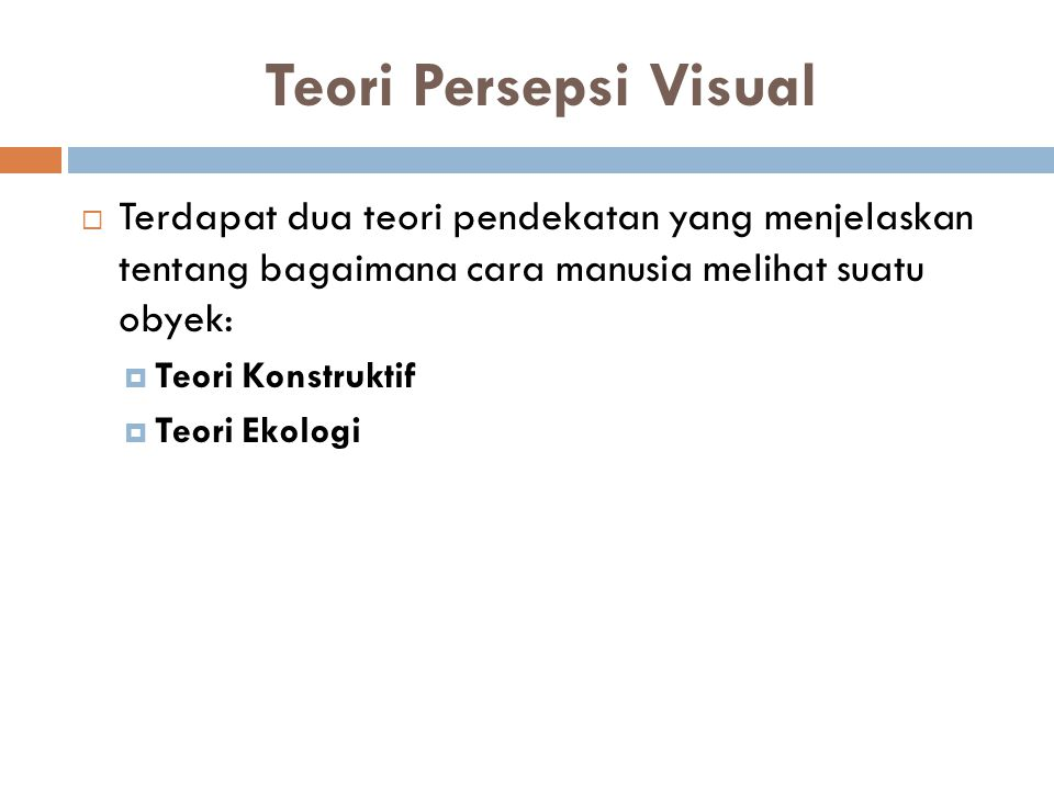 Teori Persepsi Visual  Terdapat dua teori pendekatan yang menjelaskan tentang bagaimana cara manusia melihat suatu obyek:  Teori Konstruktif  Teori