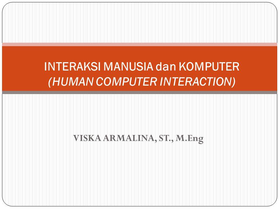 VISKA ARMALINA, ST., M.Eng INTERAKSI MANUSIA dan KOMPUTER (HUMAN COMPUTER INTERACTION)