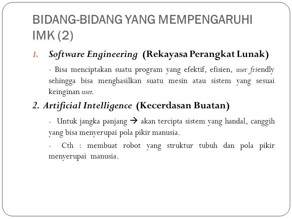BIDANG-BIDANG YANG MEMPENGARUHI IMK (2) 1. Software Engineering (Rekayasa Perangkat Lunak) - Bisa menciptakan suatu program yang efektif, efisien, use