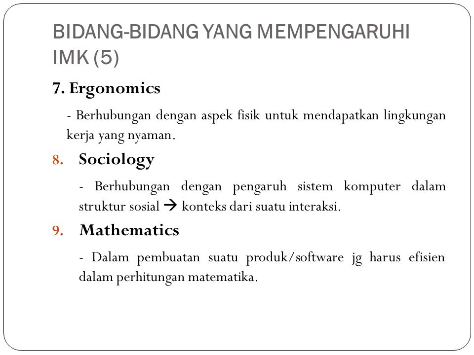 BIDANG-BIDANG YANG MEMPENGARUHI IMK (5) 7. Ergonomics - Berhubungan dengan aspek fisik untuk mendapatkan lingkungan kerja yang nyaman. 8. Sociology -