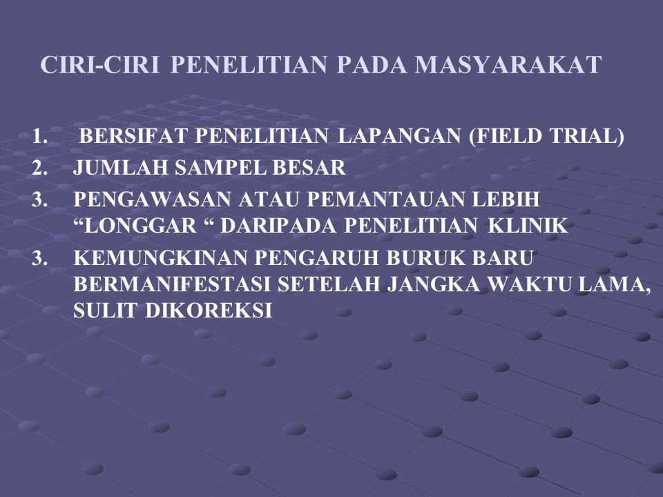 "CIRI-CIRI PENELITIAN PADA MASYARAKAT 1. BERSIFAT PENELITIAN LAPANGAN (FIELD TRIAL) 2.JUMLAH SAMPEL BESAR 3.PENGAWASAN ATAU PEMANTAUAN LEBIH ""LONGGAR """