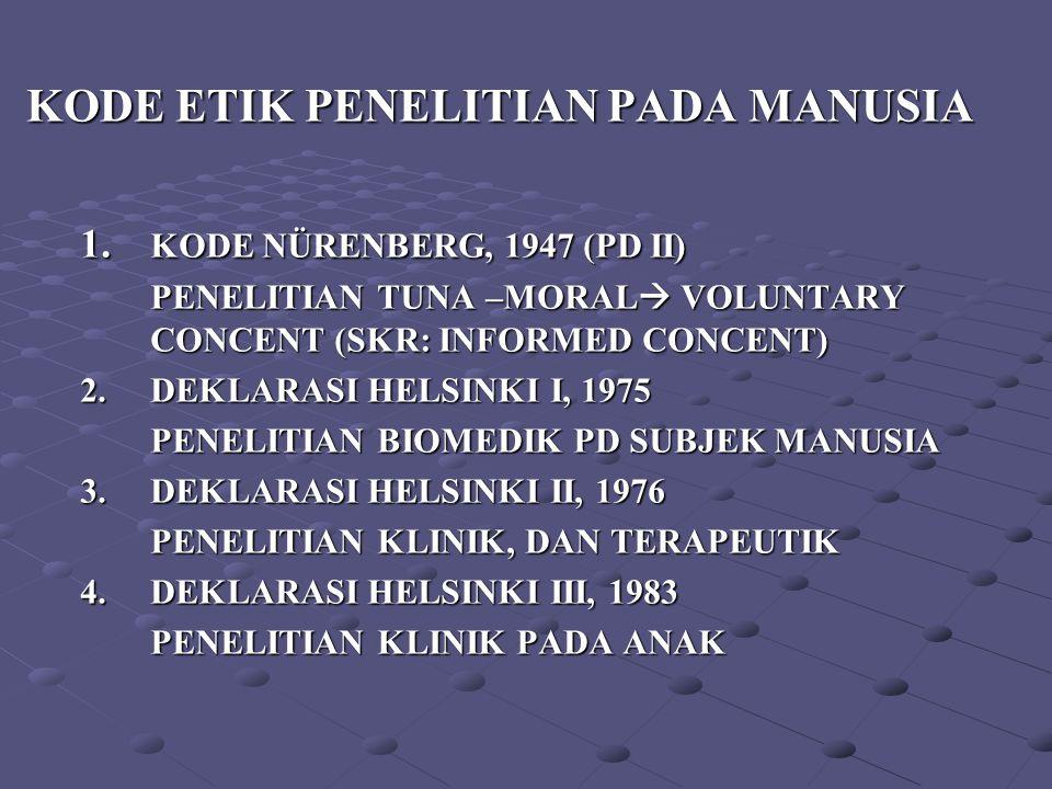 KODE ETIK PENELITIAN PADA MANUSIA 1. KODE NÜRENBERG, 1947 (PD II) PENELITIAN TUNA –MORAL  VOLUNTARY CONCENT (SKR: INFORMED CONCENT) 2.DEKLARASI HELSI