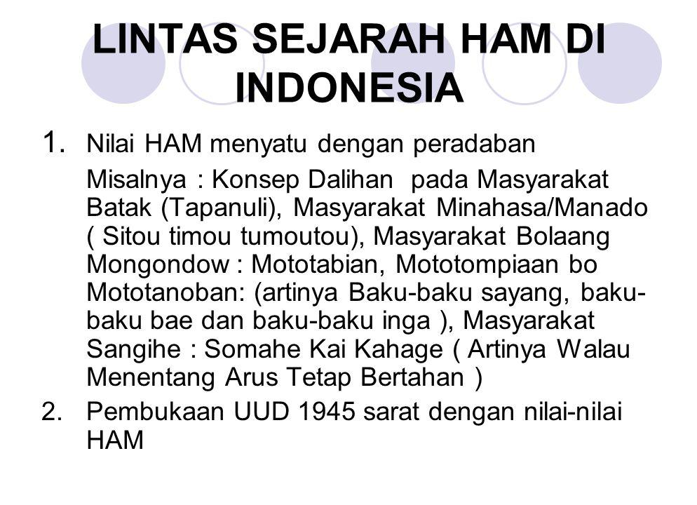 LINTAS SEJARAH HAM DI INDONESIA 1. Nilai HAM menyatu dengan peradaban Misalnya : Konsep Dalihan pada Masyarakat Batak (Tapanuli), Masyarakat Minahasa/