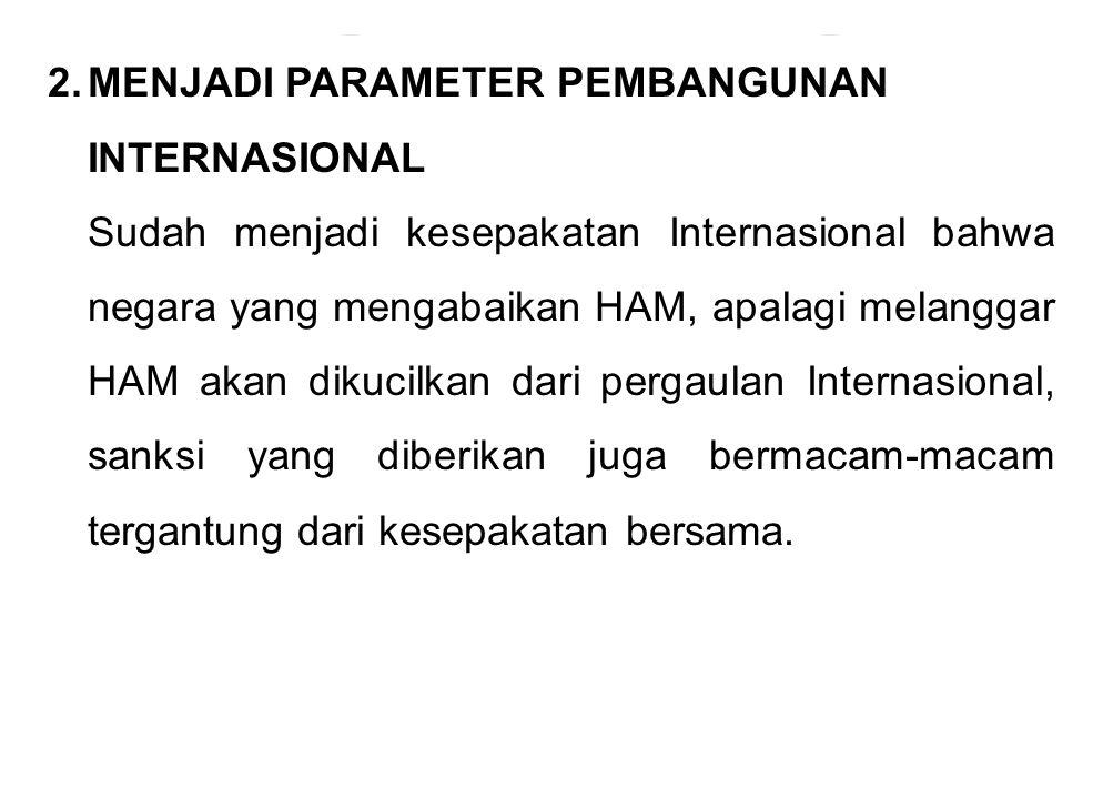 2.MENJADI PARAMETER PEMBANGUNAN INTERNASIONAL Sudah menjadi kesepakatan Internasional bahwa negara yang mengabaikan HAM, apalagi melanggar HAM akan di
