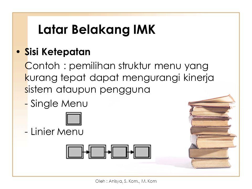 Latar Belakang IMK Sisi Ketepatan Contoh : pemilihan struktur menu yang kurang tepat dapat mengurangi kinerja sistem ataupun pengguna - Single Menu - Linier Menu Oleh : Anisya, S.