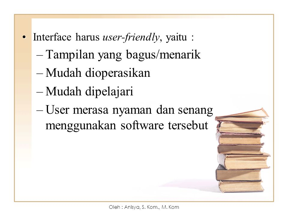 Interface harus user-friendly, yaitu :Interface harus user-friendly, yaitu : –Tampilan yang bagus/menarik –Mudah dioperasikan –Mudah dipelajari –User merasa nyaman dan senang menggunakan software tersebut Oleh : Anisya, S.