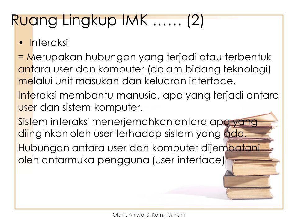 Ruang Lingkup IMK …… (2) Interaksi = Merupakan hubungan yang terjadi atau terbentuk antara user dan komputer (dalam bidang teknologi) melalui unit masukan dan keluaran interface.