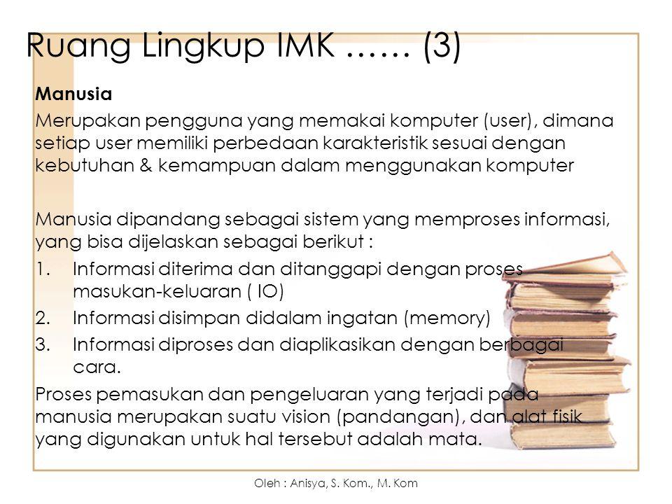 Tujuan IMK 1.Menghasilkan sistem yang dapat digunakan (usable), memiliki manfaat (useful), dan mudah dioperasikan oleh user (user friendly) 2.Fungsionalitas, fungsi-fungsi yang ada dalam sistem yang dibuat sesuai dengan perencanaan Oleh : Anisya, S.