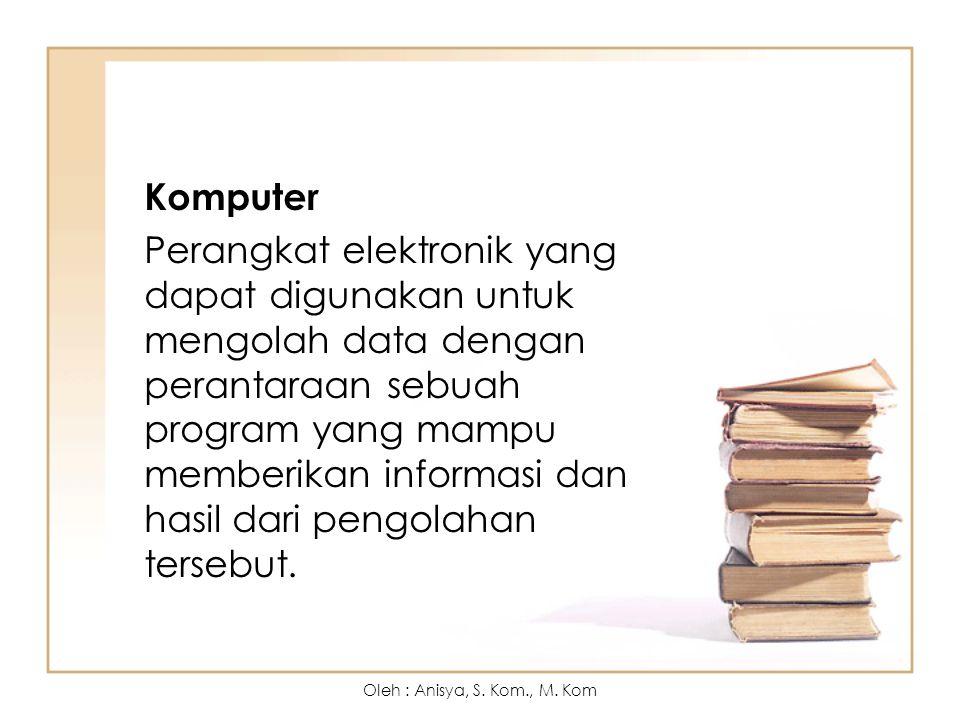 Komputer Perangkat elektronik yang dapat digunakan untuk mengolah data dengan perantaraan sebuah program yang mampu memberikan informasi dan hasil dari pengolahan tersebut.