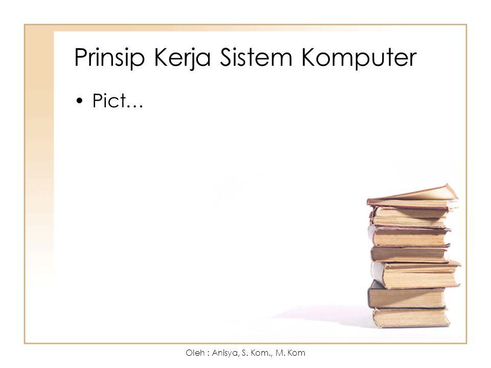 Prinsip Kerja Sistem Komputer Pict… Oleh : Anisya, S. Kom., M. Kom