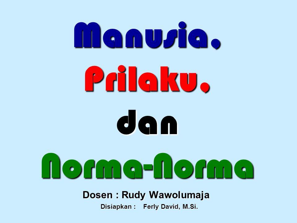 Manusia, Prilaku, dan Norma-Norma Dosen : Rudy Wawolumaja Disiapkan : Ferly David, M.Si. Disiapkan : Ferly David, M.Si.