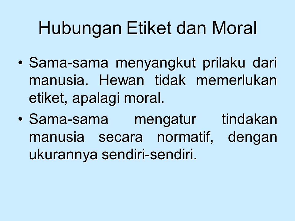 Hubungan Etiket dan Moral Sama-sama menyangkut prilaku dari manusia. Hewan tidak memerlukan etiket, apalagi moral.Sama-sama menyangkut prilaku dari ma