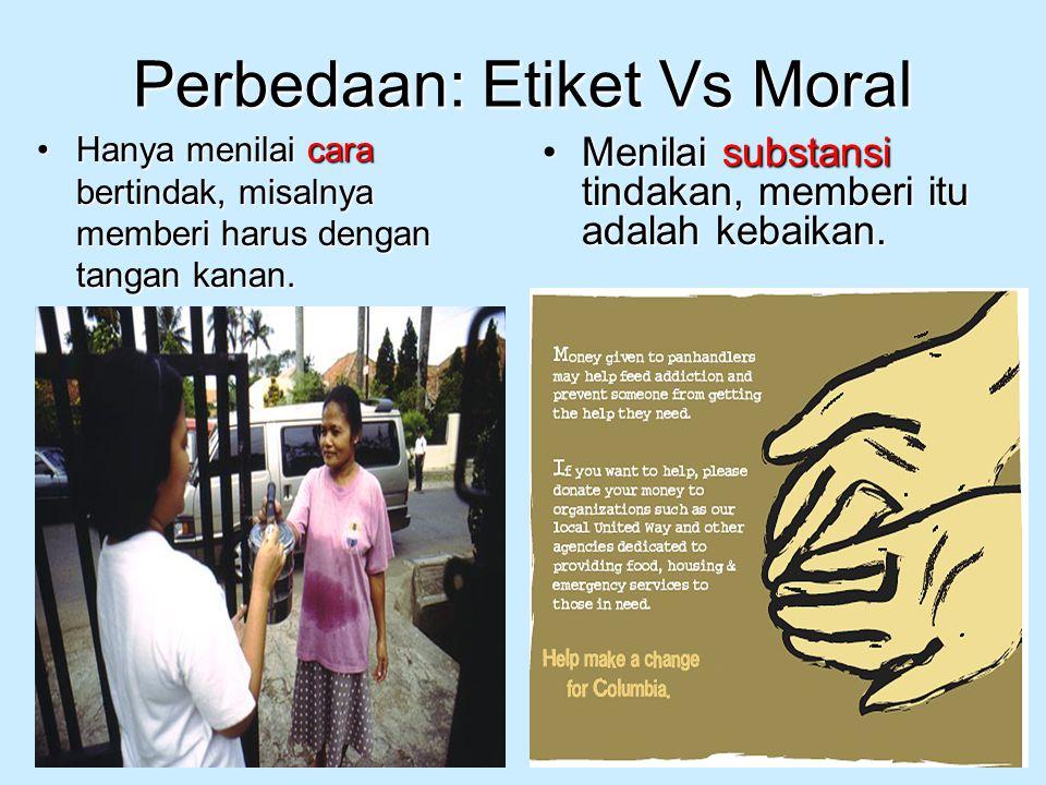 Perbedaan: Etiket Vs Moral Hanya menilai cara bertindak, misalnya memberi harus dengan tangan kanan.Hanya menilai cara bertindak, misalnya memberi har