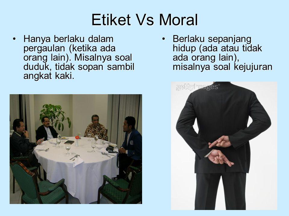 Etiket Vs Moral Hanya berlaku dalam pergaulan (ketika ada orang lain). Misalnya soal duduk, tidak sopan sambil angkat kaki.Hanya berlaku dalam pergaul