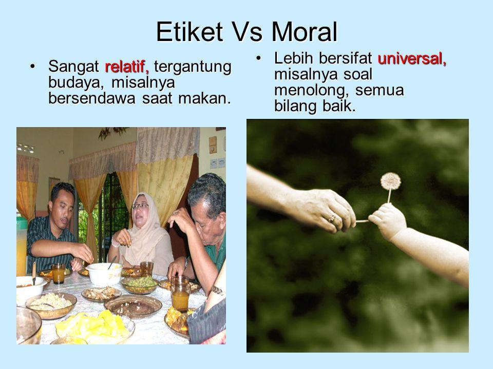 Etiket Vs Moral Sangat relatif, tergantung budaya, misalnya bersendawa saat makan.Sangat relatif, tergantung budaya, misalnya bersendawa saat makan. L