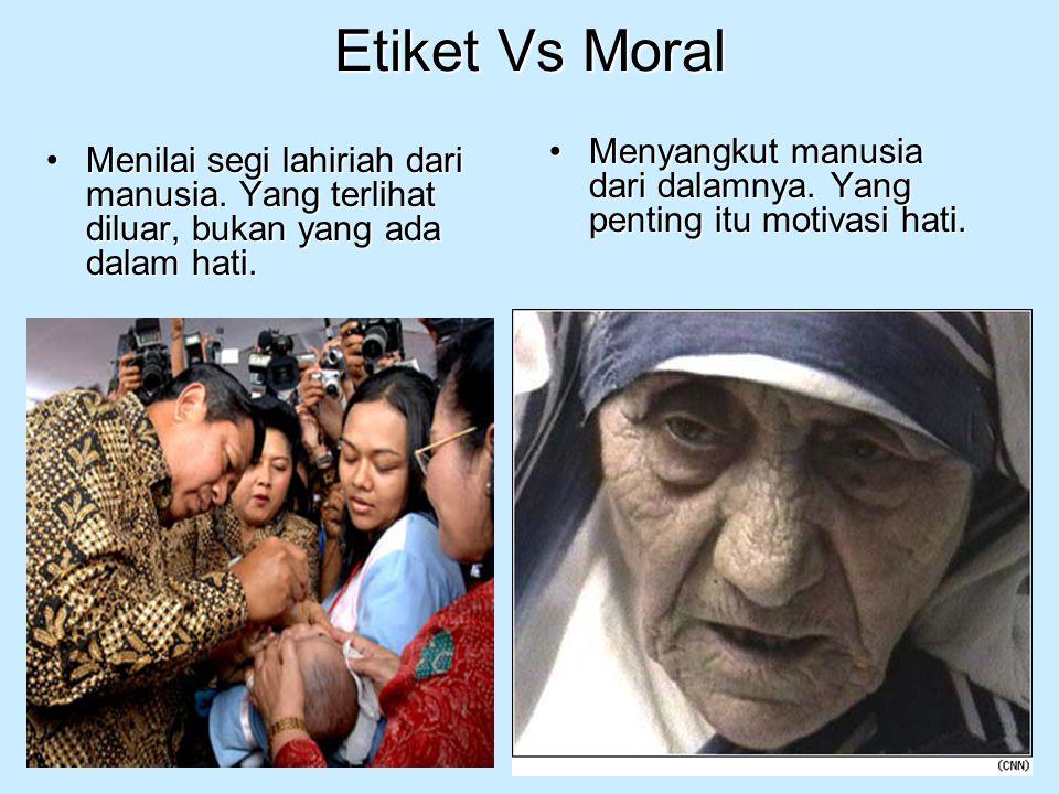 Etiket Vs Moral Menilai segi lahiriah dari manusia. Yang terlihat diluar, bukan yang ada dalam hati.Menilai segi lahiriah dari manusia. Yang terlihat