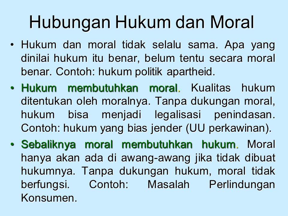 Hubungan Hukum dan Moral Hukum dan moral tidak selalu sama. Apa yang dinilai hukum itu benar, belum tentu secara moral benar. Contoh: hukum politik ap