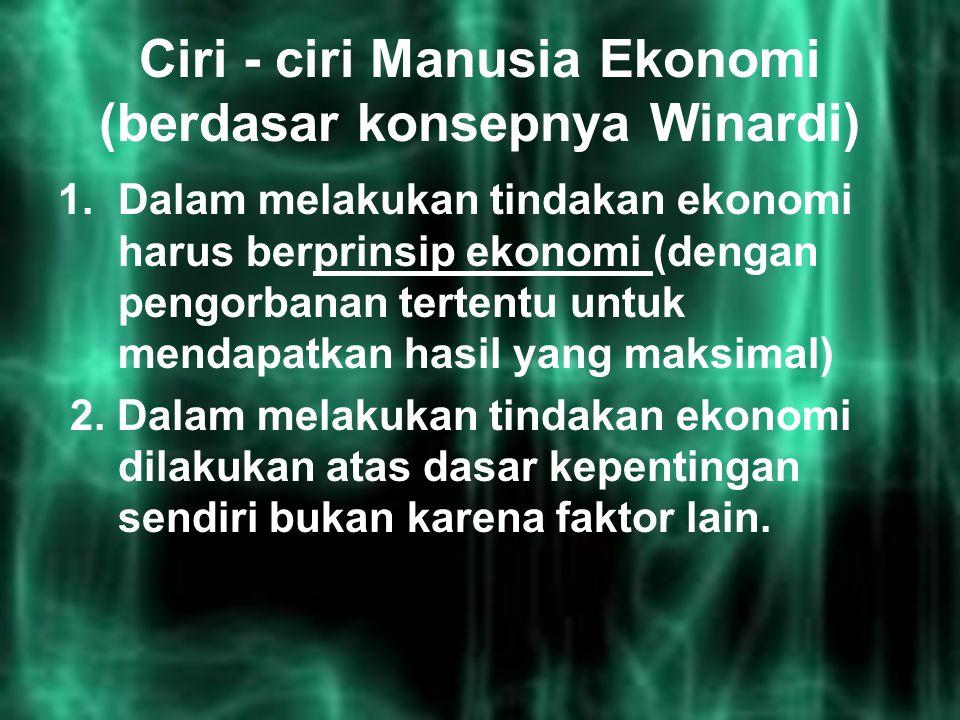 Ciri - ciri Manusia Ekonomi (berdasar konsepnya Winardi) 1.Dalam melakukan tindakan ekonomi harus berprinsip ekonomi (dengan pengorbanan tertentu untu