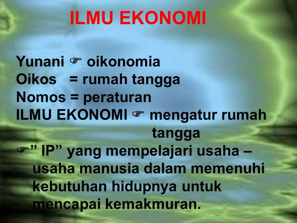 "ILMU EKONOMI Yunani  oikonomia Oikos = rumah tangga Nomos = peraturan ILMU EKONOMI  mengatur rumah tangga  "" IP"" yang mempelajari usaha – usaha man"