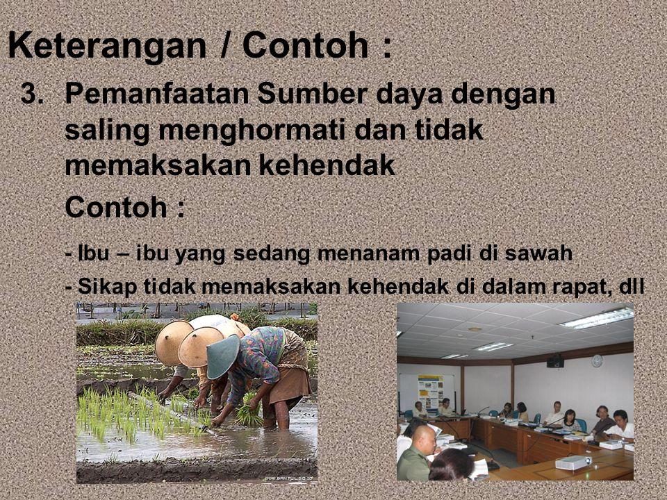 Keterangan / Contoh : 3. Pemanfaatan Sumber daya dengan saling menghormati dan tidak memaksakan kehendak Contoh : - Ibu – ibu yang sedang menanam padi