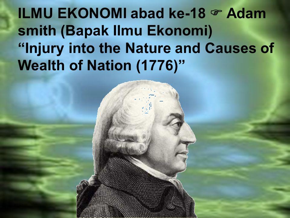 "ILMU EKONOMI abad ke-18  Adam smith (Bapak Ilmu Ekonomi) ""Injury into the Nature and Causes of Wealth of Nation (1776)"""