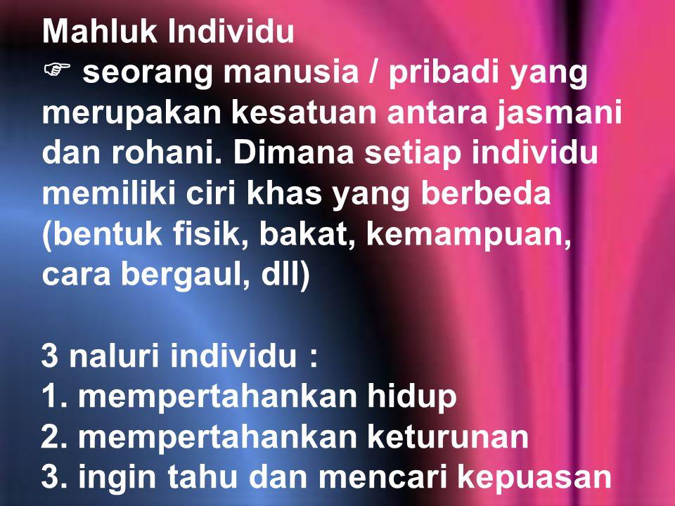 Mahluk Individu  seorang manusia / pribadi yang merupakan kesatuan antara jasmani dan rohani. Dimana setiap individu memiliki ciri khas yang berbeda