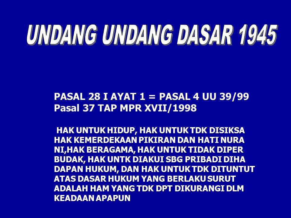 PASAL 28 I AYAT 1 = PASAL 4 UU 39/99 Pasal 37 TAP MPR XVII/1998 HAK UNTUK HIDUP, HAK UNTUK TDK DISIKSA HAK KEMERDEKAAN PIKIRAN DAN HATI NURA NI,HAK BERAGAMA, HAK UNTUK TIDAK DIPER BUDAK, HAK UNTK DIAKUI SBG PRIBADI DIHA DAPAN HUKUM, DAN HAK UNTUK TDK DITUNTUT ATAS DASAR HUKUM YANG BERLAKU SURUT ADALAH HAM YANG TDK DPT DIKURANGI DLM KEADAAN APAPUN