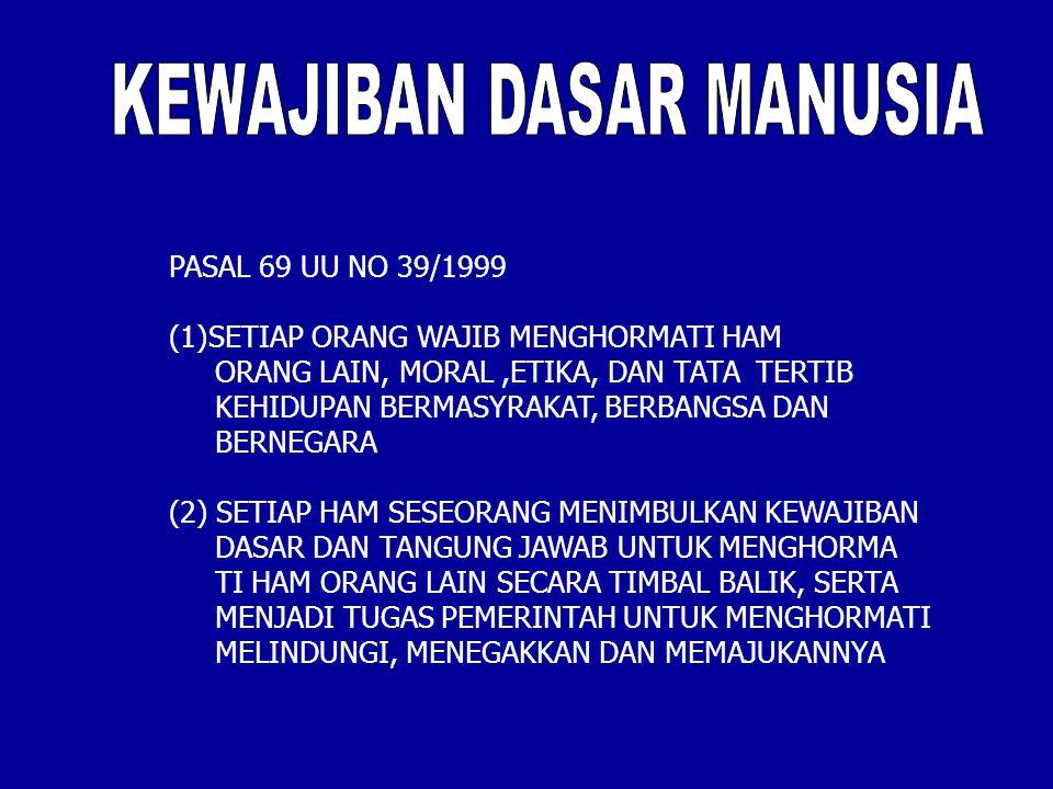 PASAL 69 UU NO 39/1999 (1)SETIAP ORANG WAJIB MENGHORMATI HAM ORANG LAIN, MORAL,ETIKA, DAN TATA TERTIB KEHIDUPAN BERMASYRAKAT, BERBANGSA DAN BERNEGARA (2) SETIAP HAM SESEORANG MENIMBULKAN KEWAJIBAN DASAR DAN TANGUNG JAWAB UNTUK MENGHORMA TI HAM ORANG LAIN SECARA TIMBAL BALIK, SERTA MENJADI TUGAS PEMERINTAH UNTUK MENGHORMATI MELINDUNGI, MENEGAKKAN DAN MEMAJUKANNYA