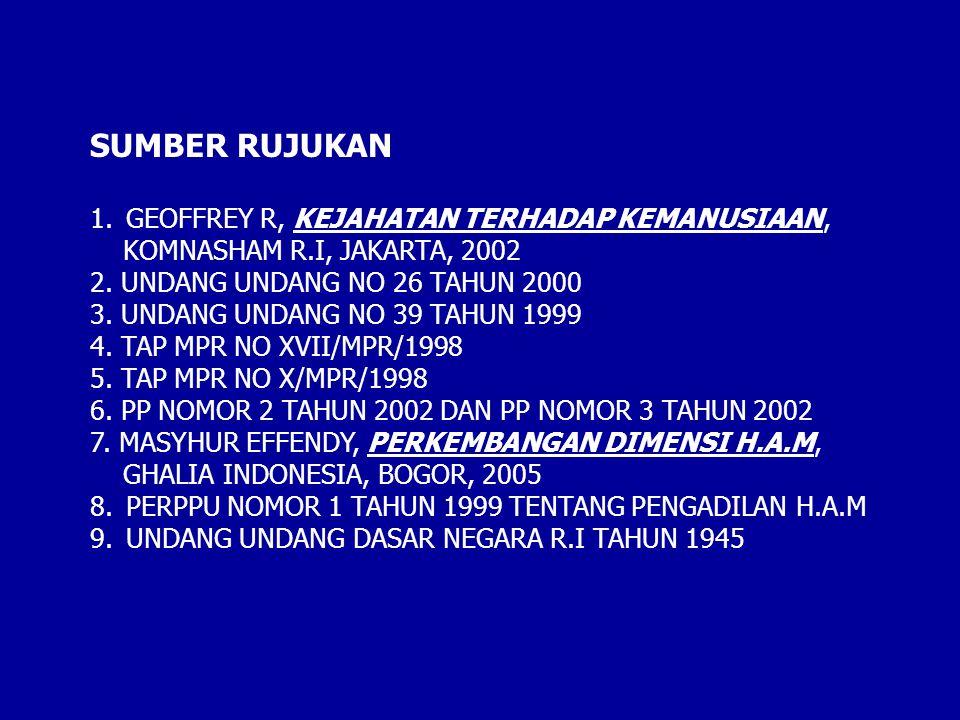SUMBER RUJUKAN 1.GEOFFREY R, KEJAHATAN TERHADAP KEMANUSIAAN, KOMNASHAM R.I, JAKARTA, 2002 2. UNDANG UNDANG NO 26 TAHUN 2000 3. UNDANG UNDANG NO 39 TAH