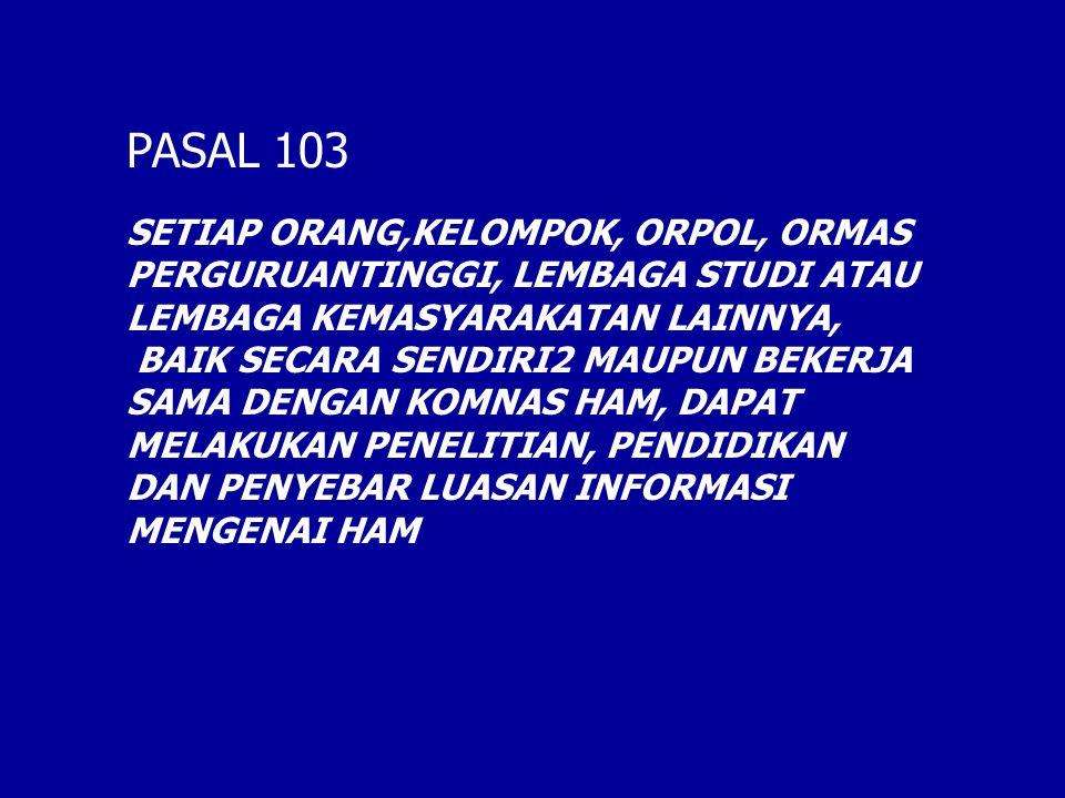 PASAL 103 SETIAP ORANG,KELOMPOK, ORPOL, ORMAS PERGURUANTINGGI, LEMBAGA STUDI ATAU LEMBAGA KEMASYARAKATAN LAINNYA, BAIK SECARA SENDIRI2 MAUPUN BEKERJA SAMA DENGAN KOMNAS HAM, DAPAT MELAKUKAN PENELITIAN, PENDIDIKAN DAN PENYEBAR LUASAN INFORMASI MENGENAI HAM