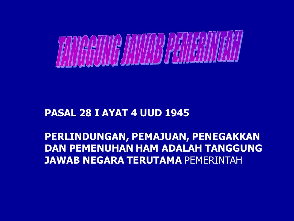 PASAL 28 I AYAT 4 UUD 1945 PERLINDUNGAN, PEMAJUAN, PENEGAKKAN DAN PEMENUHAN HAM ADALAH TANGGUNG JAWAB NEGARA TERUTAMA PEMERINTAH