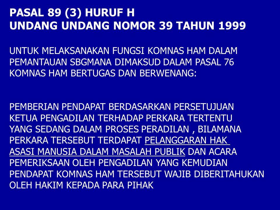 PASAL 89 (3) HURUF H UNDANG UNDANG NOMOR 39 TAHUN 1999 UNTUK MELAKSANAKAN FUNGSI KOMNAS HAM DALAM PEMANTAUAN SBGMANA DIMAKSUD DALAM PASAL 76 KOMNAS HAM BERTUGAS DAN BERWENANG: PEMBERIAN PENDAPAT BERDASARKAN PERSETUJUAN KETUA PENGADILAN TERHADAP PERKARA TERTENTU YANG SEDANG DALAM PROSES PERADILAN, BILAMANA PERKARA TERSEBUT TERDAPAT PELANGGARAN HAK ASASI MANUSIA DALAM MASALAH PUBLIK DAN ACARA PEMERIKSAAN OLEH PENGADILAN YANG KEMUDIAN PENDAPAT KOMNAS HAM TERSEBUT WAJIB DIBERITAHUKAN OLEH HAKIM KEPADA PARA PIHAK