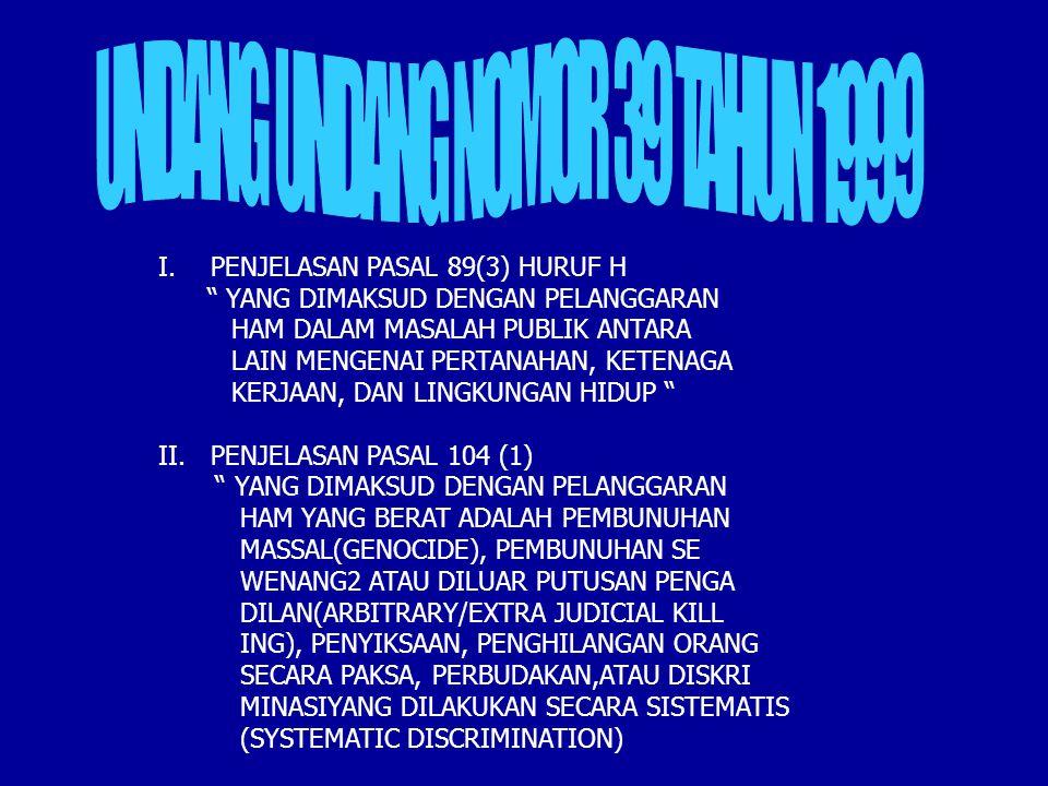 I.PENJELASAN PASAL 89(3) HURUF H YANG DIMAKSUD DENGAN PELANGGARAN HAM DALAM MASALAH PUBLIK ANTARA LAIN MENGENAI PERTANAHAN, KETENAGA KERJAAN, DAN LINGKUNGAN HIDUP II.PENJELASAN PASAL 104 (1) YANG DIMAKSUD DENGAN PELANGGARAN HAM YANG BERAT ADALAH PEMBUNUHAN MASSAL(GENOCIDE), PEMBUNUHAN SE WENANG2 ATAU DILUAR PUTUSAN PENGA DILAN(ARBITRARY/EXTRA JUDICIAL KILL ING), PENYIKSAAN, PENGHILANGAN ORANG SECARA PAKSA, PERBUDAKAN,ATAU DISKRI MINASIYANG DILAKUKAN SECARA SISTEMATIS (SYSTEMATIC DISCRIMINATION)