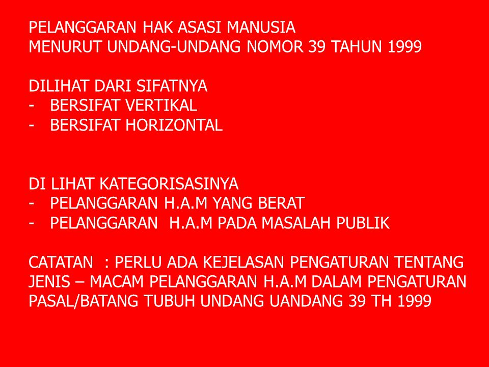 PELANGGARAN HAK ASASI MANUSIA MENURUT UNDANG-UNDANG NOMOR 39 TAHUN 1999 DILIHAT DARI SIFATNYA - BERSIFAT VERTIKAL - BERSIFAT HORIZONTAL DI LIHAT KATEGORISASINYA - PELANGGARAN H.A.M YANG BERAT - PELANGGARAN H.A.M PADA MASALAH PUBLIK CATATAN : PERLU ADA KEJELASAN PENGATURAN TENTANG JENIS – MACAM PELANGGARAN H.A.M DALAM PENGATURAN PASAL/BATANG TUBUH UNDANG UANDANG 39 TH 1999