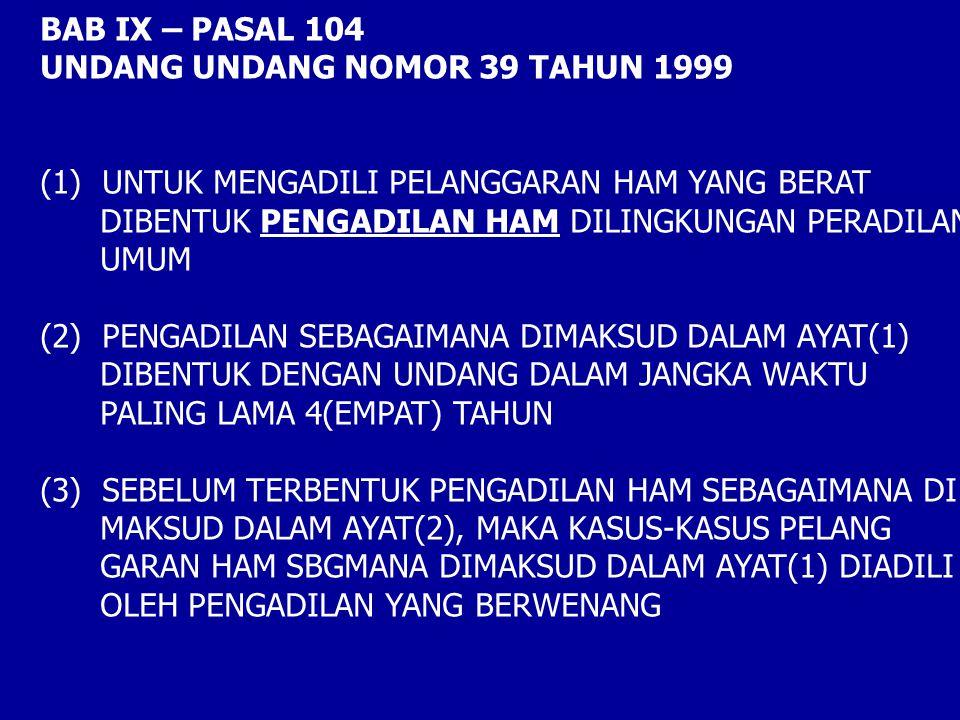 BAB IX – PASAL 104 UNDANG UNDANG NOMOR 39 TAHUN 1999 (1) UNTUK MENGADILI PELANGGARAN HAM YANG BERAT DIBENTUK PENGADILAN HAM DILINGKUNGAN PERADILAN UMUM (2) PENGADILAN SEBAGAIMANA DIMAKSUD DALAM AYAT(1) DIBENTUK DENGAN UNDANG DALAM JANGKA WAKTU PALING LAMA 4(EMPAT) TAHUN (3) SEBELUM TERBENTUK PENGADILAN HAM SEBAGAIMANA DI MAKSUD DALAM AYAT(2), MAKA KASUS-KASUS PELANG GARAN HAM SBGMANA DIMAKSUD DALAM AYAT(1) DIADILI OLEH PENGADILAN YANG BERWENANG