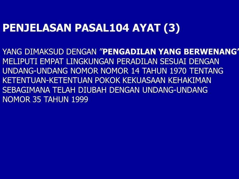 PENJELASAN PASAL104 AYAT (3) YANG DIMAKSUD DENGAN PENGADILAN YANG BERWENANG MELIPUTI EMPAT LINGKUNGAN PERADILAN SESUAI DENGAN UNDANG-UNDANG NOMOR NOMOR 14 TAHUN 1970 TENTANG KETENTUAN-KETENTUAN POKOK KEKUASAAN KEHAKIMAN SEBAGIMANA TELAH DIUBAH DENGAN UNDANG-UNDANG NOMOR 35 TAHUN 1999