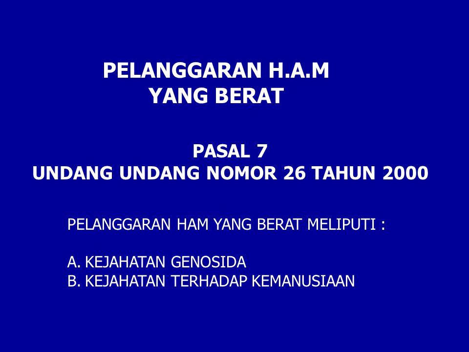 PELANGGARAN HAM YANG BERAT MELIPUTI : A.KEJAHATAN GENOSIDA B.KEJAHATAN TERHADAP KEMANUSIAAN PASAL 7 UNDANG UNDANG NOMOR 26 TAHUN 2000 PELANGGARAN H.A.M YANG BERAT