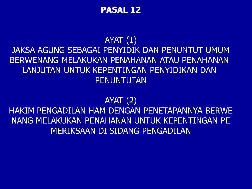 PASAL 12 AYAT (1) JAKSA AGUNG SEBAGAI PENYIDIK DAN PENUNTUT UMUM BERWENANG MELAKUKAN PENAHANAN ATAU PENAHANAN LANJUTAN UNTUK KEPENTINGAN PENYIDIKAN DAN PENUNTUTAN AYAT (2) HAKIM PENGADILAN HAM DENGAN PENETAPANNYA BERWE NANG MELAKUKAN PENAHANAN UNTUK KEPENTINGAN PE MERIKSAAN DI SIDANG PENGADILAN