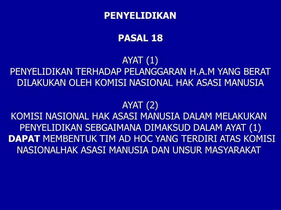 PENYELIDIKAN PASAL 18 AYAT (1) PENYELIDIKAN TERHADAP PELANGGARAN H.A.M YANG BERAT DILAKUKAN OLEH KOMISI NASIONAL HAK ASASI MANUSIA AYAT (2) KOMISI NASIONAL HAK ASASI MANUSIA DALAM MELAKUKAN PENYELIDIKAN SEBGAIMANA DIMAKSUD DALAM AYAT (1) DAPAT MEMBENTUK TIM AD HOC YANG TERDIRI ATAS KOMISI NASIONALHAK ASASI MANUSIA DAN UNSUR MASYARAKAT