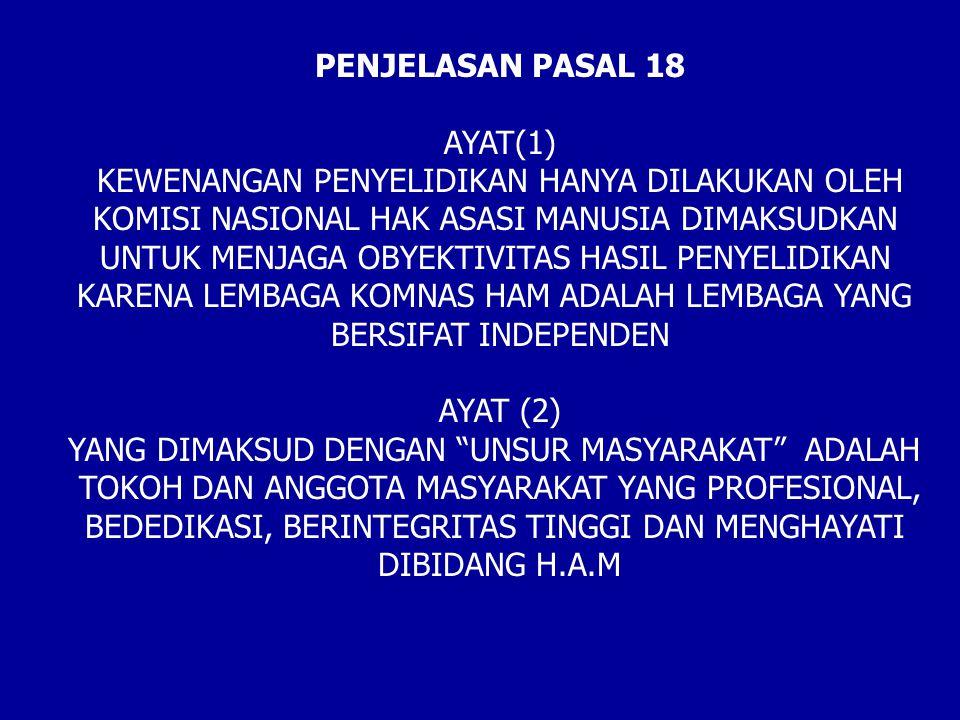 PENJELASAN PASAL 18 AYAT(1) KEWENANGAN PENYELIDIKAN HANYA DILAKUKAN OLEH KOMISI NASIONAL HAK ASASI MANUSIA DIMAKSUDKAN UNTUK MENJAGA OBYEKTIVITAS HASIL PENYELIDIKAN KARENA LEMBAGA KOMNAS HAM ADALAH LEMBAGA YANG BERSIFAT INDEPENDEN AYAT (2) YANG DIMAKSUD DENGAN UNSUR MASYARAKAT ADALAH TOKOH DAN ANGGOTA MASYARAKAT YANG PROFESIONAL, BEDEDIKASI, BERINTEGRITAS TINGGI DAN MENGHAYATI DIBIDANG H.A.M