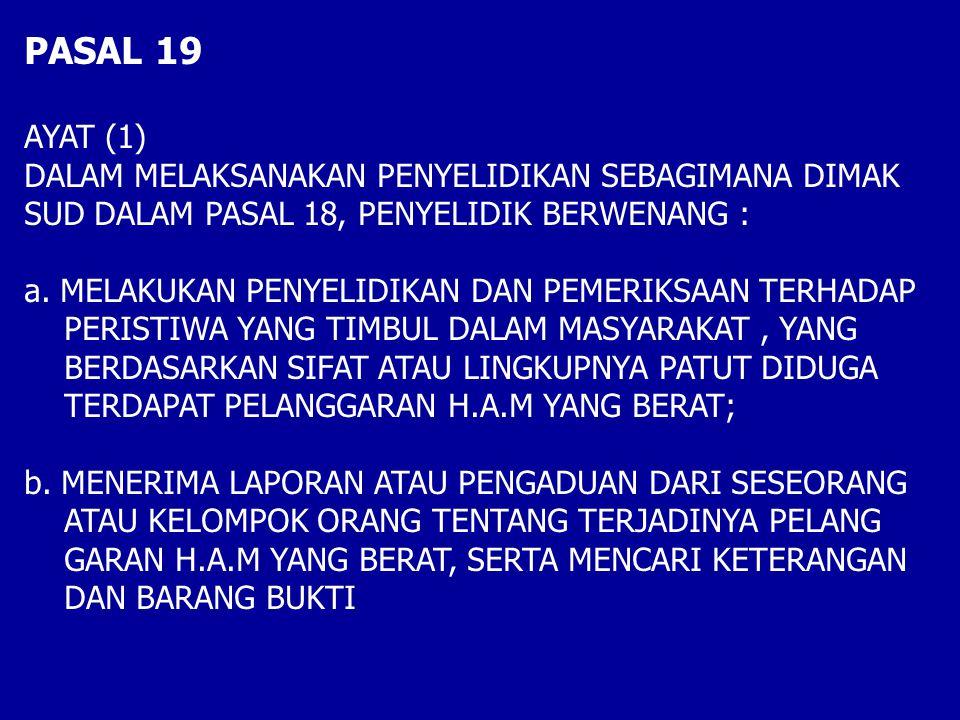 PASAL 19 AYAT (1) DALAM MELAKSANAKAN PENYELIDIKAN SEBAGIMANA DIMAK SUD DALAM PASAL 18, PENYELIDIK BERWENANG : a.MELAKUKAN PENYELIDIKAN DAN PEMERIKSAAN TERHADAP PERISTIWA YANG TIMBUL DALAM MASYARAKAT, YANG BERDASARKAN SIFAT ATAU LINGKUPNYA PATUT DIDUGA TERDAPAT PELANGGARAN H.A.M YANG BERAT; b.