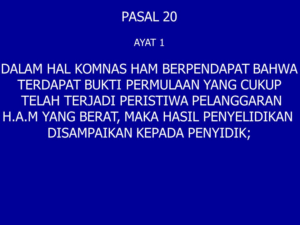 PASAL 20 AYAT 1 DALAM HAL KOMNAS HAM BERPENDAPAT BAHWA TERDAPAT BUKTI PERMULAAN YANG CUKUP TELAH TERJADI PERISTIWA PELANGGARAN H.A.M YANG BERAT, MAKA HASIL PENYELIDIKAN DISAMPAIKAN KEPADA PENYIDIK;