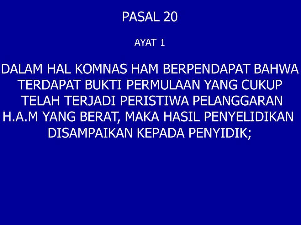 PASAL 20 AYAT 1 DALAM HAL KOMNAS HAM BERPENDAPAT BAHWA TERDAPAT BUKTI PERMULAAN YANG CUKUP TELAH TERJADI PERISTIWA PELANGGARAN H.A.M YANG BERAT, MAKA