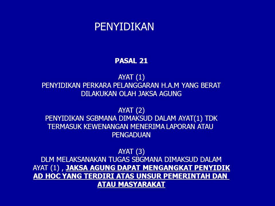 PASAL 21 AYAT (1) PENYIDIKAN PERKARA PELANGGARAN H.A.M YANG BERAT DILAKUKAN OLAH JAKSA AGUNG AYAT (2) PENYIDIKAN SGBMANA DIMAKSUD DALAM AYAT(1) TDK TERMASUK KEWENANGAN MENERIMA LAPORAN ATAU PENGADUAN AYAT (3) DLM MELAKSANAKAN TUGAS SBGMANA DIMAKSUD DALAM AYAT (1), JAKSA AGUNG DAPAT MENGANGKAT PENYIDIK AD HOC YANG TERDIRI ATAS UNSUR PEMERINTAH DAN ATAU MASYARAKAT PENYIDIKAN